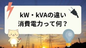 kWとkVAの違いは?消費電力ってなに?換算・変換・計算方法をご紹介!【電気設備容量/ワット】